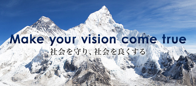 Make your vision come true 社会を守り、社会を良くする